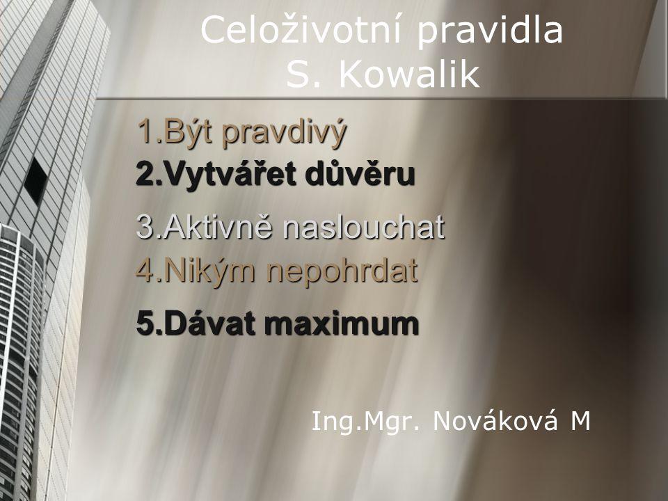 Celoživotní pravidla S. Kowalik 1.Být pravdivý 2.Vytvářet důvěru 3.Aktivně naslouchat 4.Nikým nepohrdat 5.Dávat maximum Ing.Mgr. Nováková M