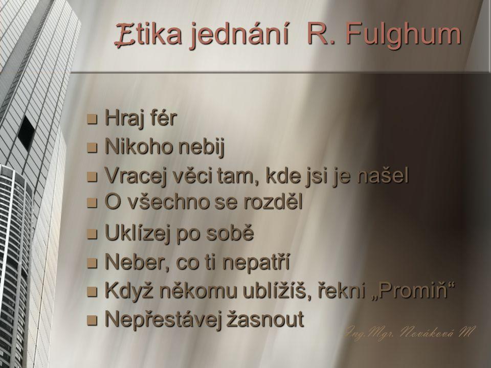 Etika jednání R. Fulghum Hraj fér Nikoho nebij Vracej věci tam, kde jsi je našel O všechno se rozděl Uklízej po sobě Neber, co ti nepatří Když někomu