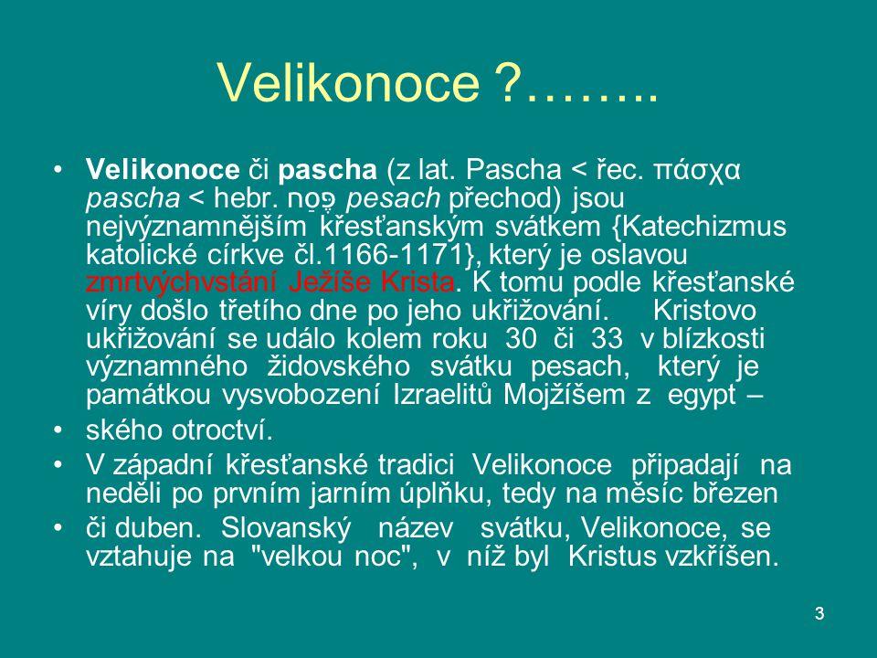 Velikonoce ?…….. Velikonoce či pascha (z lat. Pascha < řec. πάσχα pascha < hebr. פֶּסַח pesach přechod) jsou nejvýznamnějším křesťanským svátkem {Ka