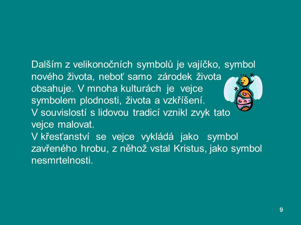 Dalším z velikonočních symbolů je vajíčko, symbol nového života, neboť samo zárodek života obsahuje. V mnoha kulturách je vejce symbolem plodnosti, ži