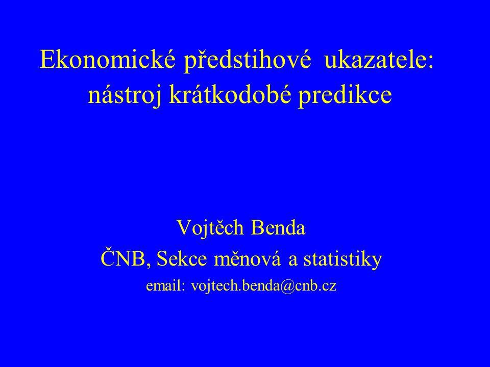 Ekonomické předstihové ukazatele: nástroj krátkodobé predikce Vojtěch Benda ČNB, Sekce měnová a statistiky email: vojtech.benda@cnb.cz