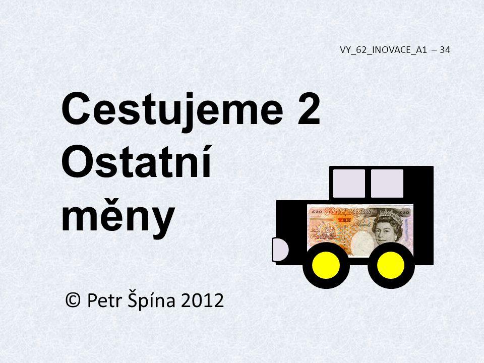 Cestujeme 2 Ostatní měny © Petr Špína 2012 VY_62_INOVACE_A1 – 34