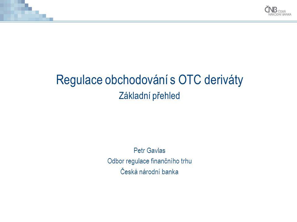 Regulace obchodování s OTC deriváty Základní přehled Petr Gavlas Odbor regulace finančního trhu Česká národní banka