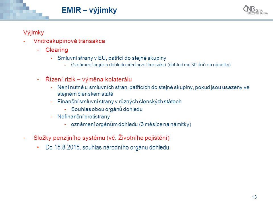 13 EMIR – výjimky Výjimky -Vnitroskupinové transakce -Clearing -Smluvní strany v EU, patřící do stejné skupiny -Oznámení orgánu dohledu před první tra