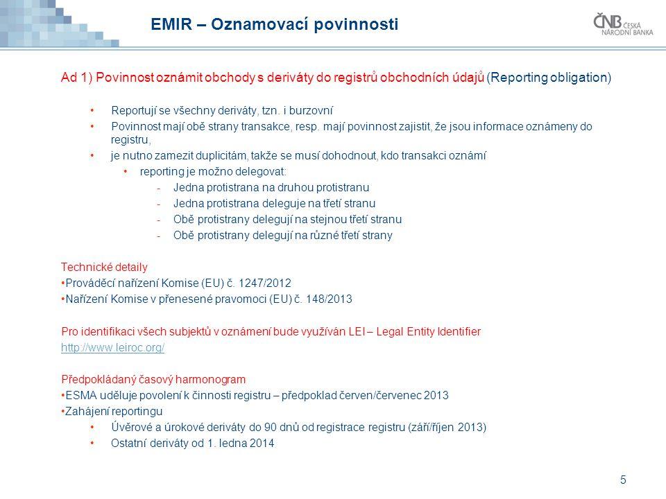 EMIR – Oznamovací povinnosti Ad 1) Povinnost oznámit obchody s deriváty do registrů obchodních údajů (Reporting obligation) Reportují se všechny deriv