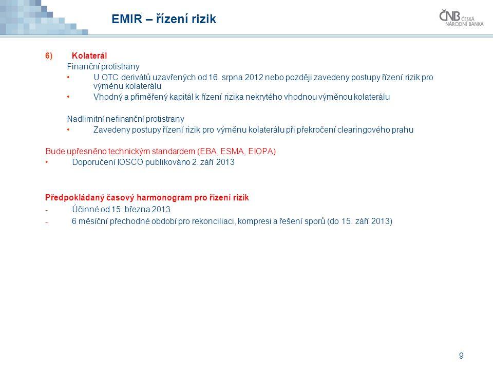9 EMIR – řízení rizik 6)Kolaterál Finanční protistrany U OTC derivátů uzavřených od 16. srpna 2012 nebo později zavedeny postupy řízení rizik pro výmě
