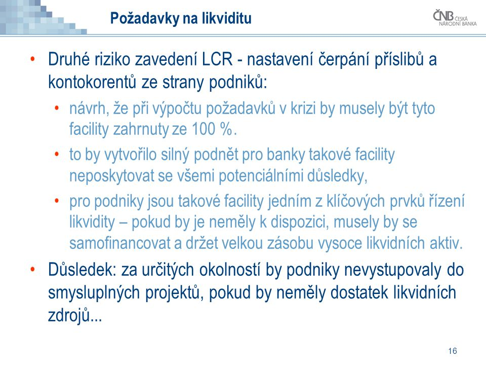 16 Požadavky na likviditu Druhé riziko zavedení LCR - nastavení čerpání příslibů a kontokorentů ze strany podniků: návrh, že při výpočtu požadavků v k