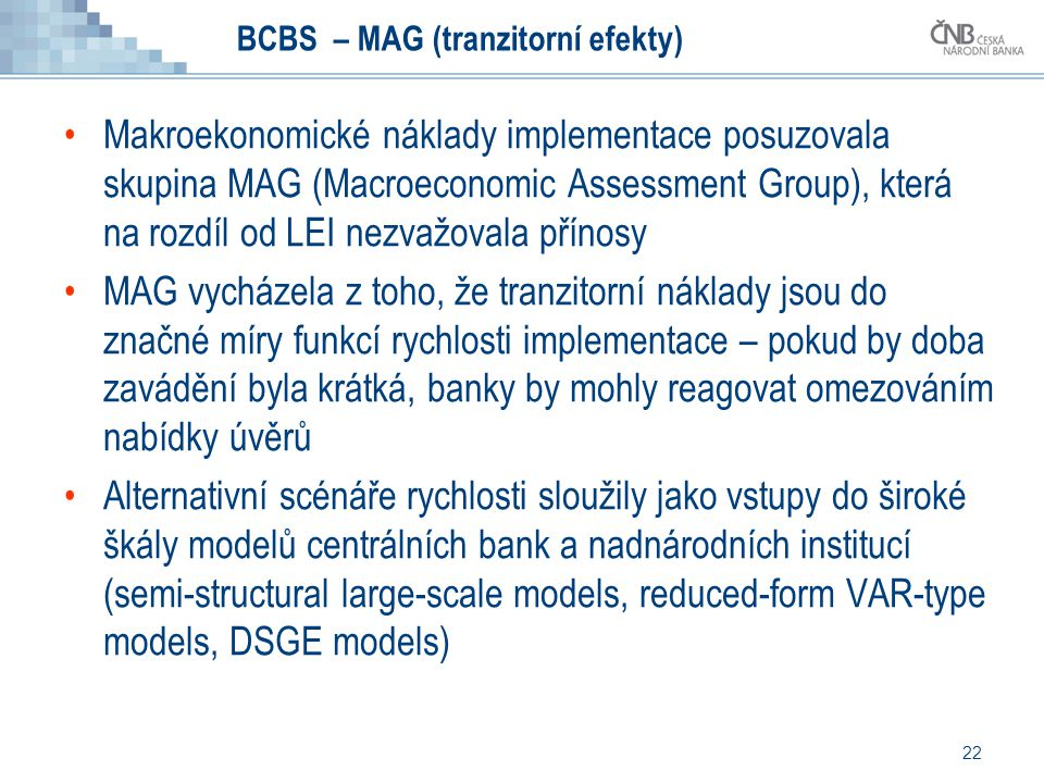 22 BCBS – MAG (tranzitorní efekty) Makroekonomické náklady implementace posuzovala skupina MAG (Macroeconomic Assessment Group), která na rozdíl od LE