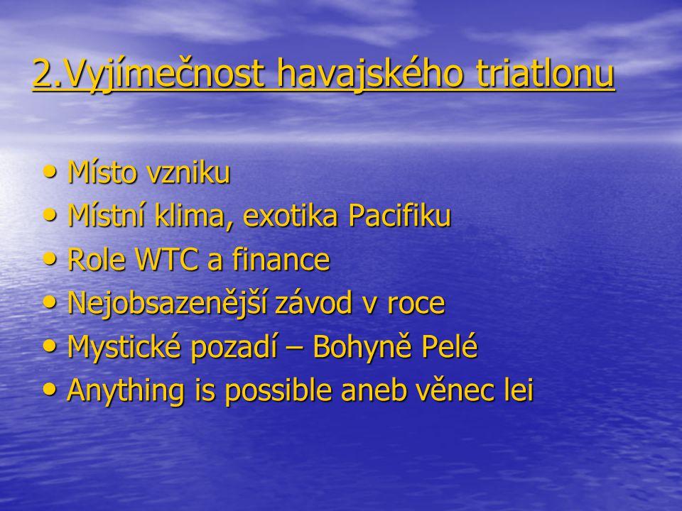 2.Vyjímečnost havajského triatlonu Místo vzniku Místo vzniku Místní klima, exotika Pacifiku Místní klima, exotika Pacifiku Role WTC a finance Role WTC a finance Nejobsazenější závod v roce Nejobsazenější závod v roce Mystické pozadí – Bohyně Pelé Mystické pozadí – Bohyně Pelé Anything is possible aneb věnec lei Anything is possible aneb věnec lei