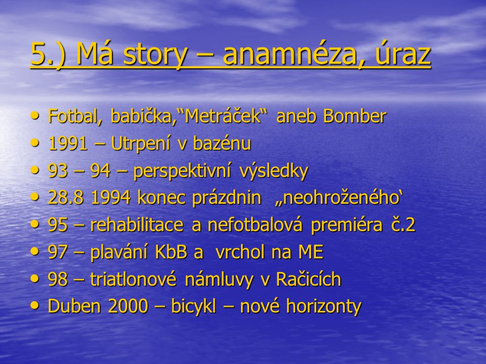 """5.) Má story – anamnéza, úraz Fotbal, babička, Metráček aneb Bomber Fotbal, babička, Metráček aneb Bomber 1991 – Utrpení v bazénu 1991 – Utrpení v bazénu 93 – 94 – perspektivní výsledky 93 – 94 – perspektivní výsledky 28.8 1994 konec prázdnin """"neohroženého' 28.8 1994 konec prázdnin """"neohroženého' 95 – rehabilitace a nefotbalová premiéra č.2 95 – rehabilitace a nefotbalová premiéra č.2 97 – plavání KbB a vrchol na ME 97 – plavání KbB a vrchol na ME 98 – triatlonové námluvy v Račicích 98 – triatlonové námluvy v Račicích Duben 2000 – bicykl – nové horizonty Duben 2000 – bicykl – nové horizonty"""