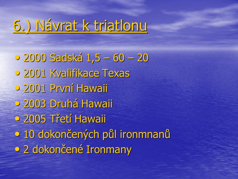 6.) Návrat k triatlonu 2000 Sadská 1,5 – 60 – 20 2000 Sadská 1,5 – 60 – 20 2001 Kvalifikace Texas 2001 Kvalifikace Texas 2001 První Hawaii 2001 První Hawaii 2003 Druhá Hawaii 2003 Druhá Hawaii 2005 Třetí Hawaii 2005 Třetí Hawaii 10 dokončených půl ironmnanů 10 dokončených půl ironmnanů 2 dokončené Ironmany 2 dokončené Ironmany