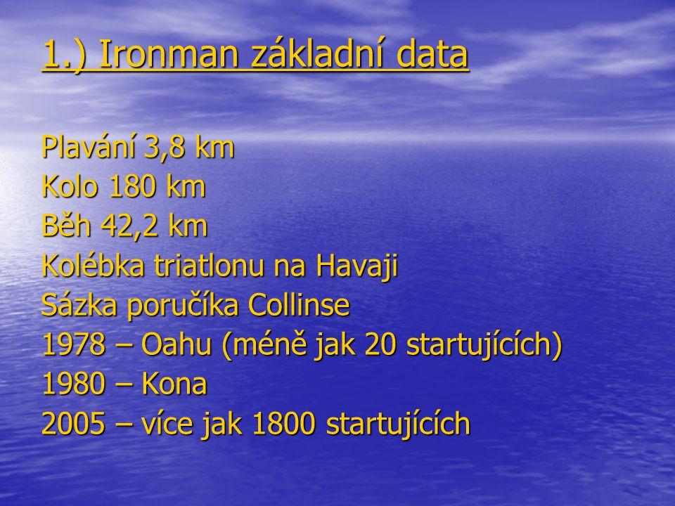 1.) Ironman základní data Plavání 3,8 km Kolo 180 km Běh 42,2 km Kolébka triatlonu na Havaji Sázka poručíka Collinse 1978 – Oahu (méně jak 20 startují