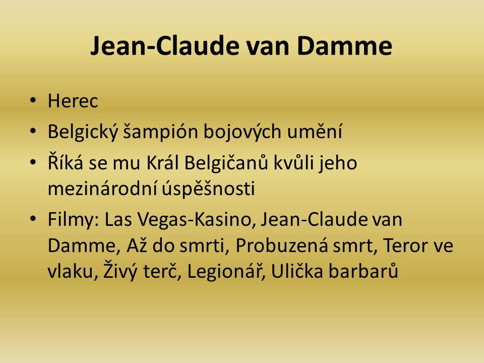 Jean-Claude van Damme Herec Belgický šampión bojových umění Říká se mu Král Belgičanů kvůli jeho mezinárodní úspěšnosti Filmy: Las Vegas-Kasino, Jean-