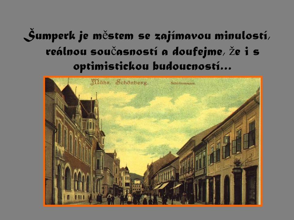 Šumperk je m ě stem se zajímavou minulostí, reálnou sou č asností a doufejme, ž e i s optimistickou budoucností…