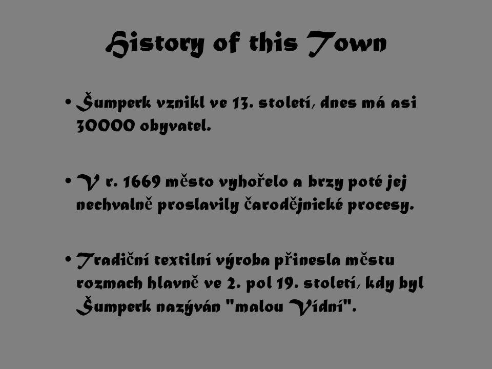 History of this Town Šumperk vznikl ve 13. století, dnes má asi 30000 obyvatel. V r. 1669 m ě sto vyho ř elo a brzy poté jej nechvaln ě proslavily č a