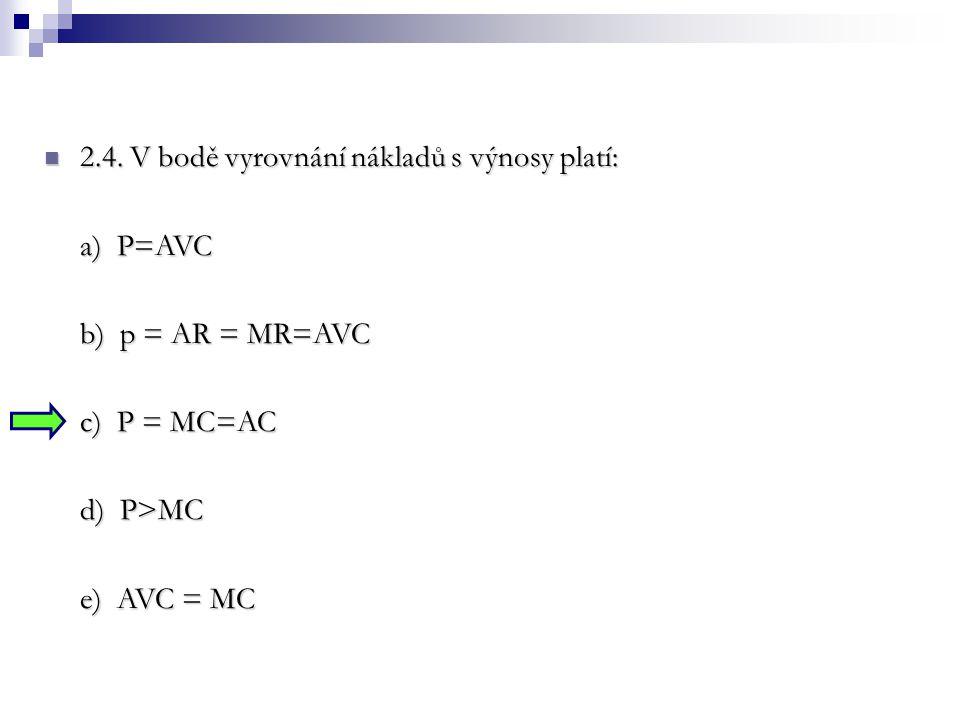 2.4. V bodě vyrovnání nákladů s výnosy platí: 2.4. V bodě vyrovnání nákladů s výnosy platí: a) P=AVC b) p = AR = MR=AVC c) P = MC=AC d) P>MC e) AVC =