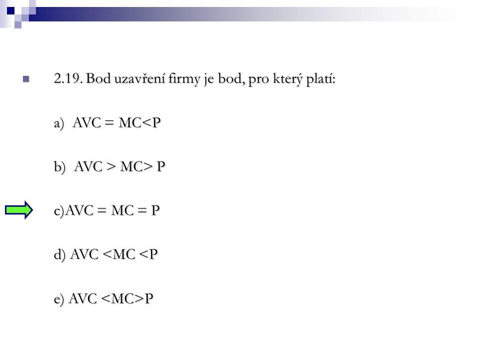 2.19. Bod uzavření firmy je bod, pro který platí: 2.19. Bod uzavření firmy je bod, pro který platí: a) AVC = MC<P b) AVC > MC> P c)AVC = MC = P d) AVC