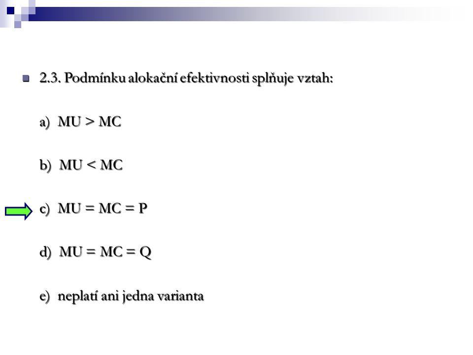 2.3. Podmínku alokační efektivnosti splňuje vztah: 2.3. Podmínku alokační efektivnosti splňuje vztah: a) MU > MC b) MU < MC c) MU = MC = P d) MU = MC