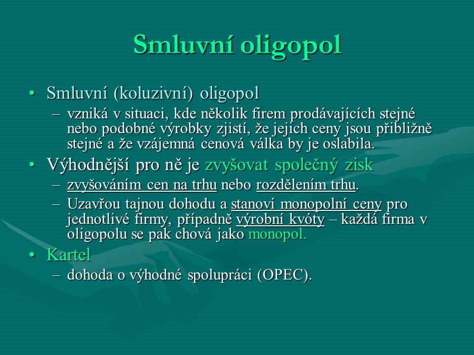 Smluvní oligopol Smluvní (koluzivní) oligopolSmluvní (koluzivní) oligopol –vzniká v situaci, kde několik firem prodávajících stejné nebo podobné výrob