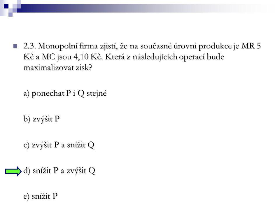 2.3. Monopolní firma zjistí, že na současné úrovni produkce je MR 5 Kč a MC jsou 4,10 Kč. Která z následujících operací bude maximalizovat zisk? 2.3.