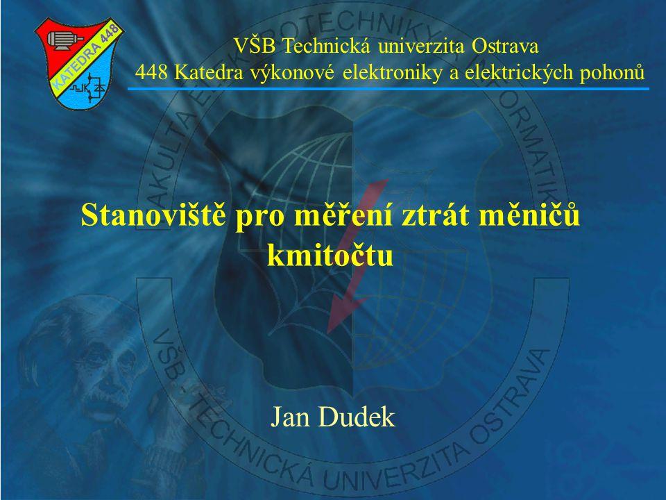 Stanoviště pro měření ztrát měničů kmitočtu Jan Dudek VŠB Technická univerzita Ostrava 448 Katedra výkonové elektroniky a elektrických pohonů