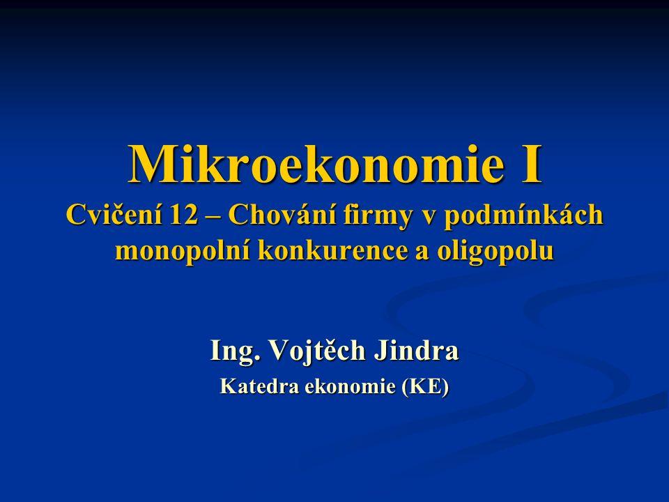 Mikroekonomie I Cvičení 12 – Chování firmy v podmínkách monopolní konkurence a oligopolu Ing. Vojtěch Jindra Katedra ekonomie (KE)