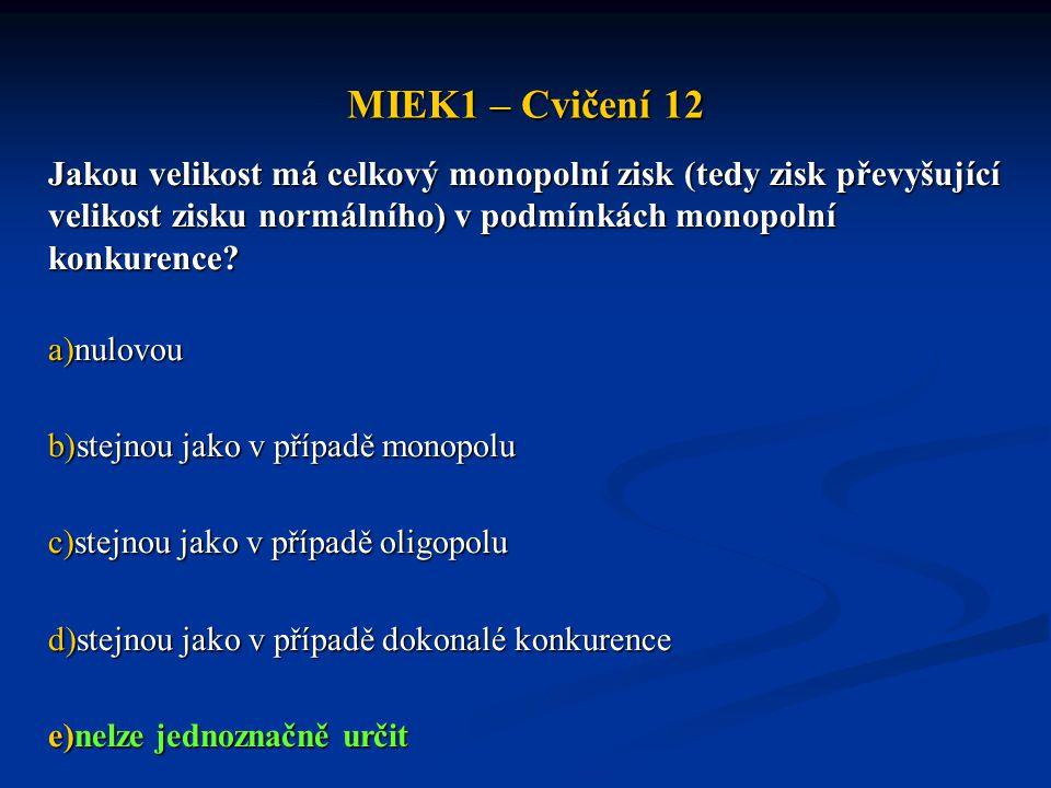 MIEK1 – Cvičení 12 Jakou velikost má celkový monopolní zisk (tedy zisk převyšující velikost zisku normálního) v podmínkách monopolní konkurence? a)nul