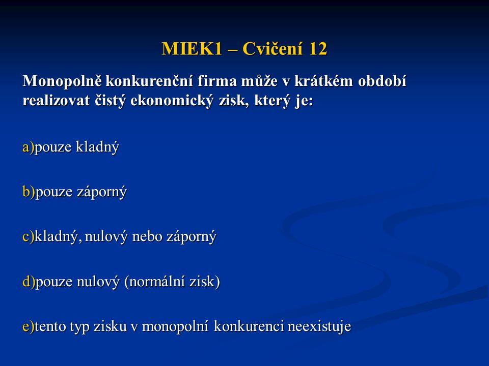 MIEK1 – Cvičení 12 Monopolně konkurenční firma může v krátkém období realizovat čistý ekonomický zisk, který je: a)pouze kladný b)pouze záporný c)klad