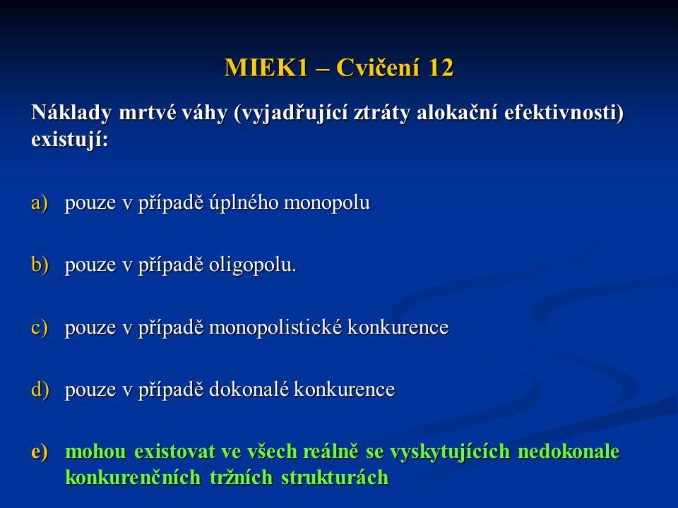 MIEK1 – Cvičení 12 Náklady mrtvé váhy (vyjadřující ztráty alokační efektivnosti) existují: a)pouze v případě úplného monopolu b)pouze v případě oligop