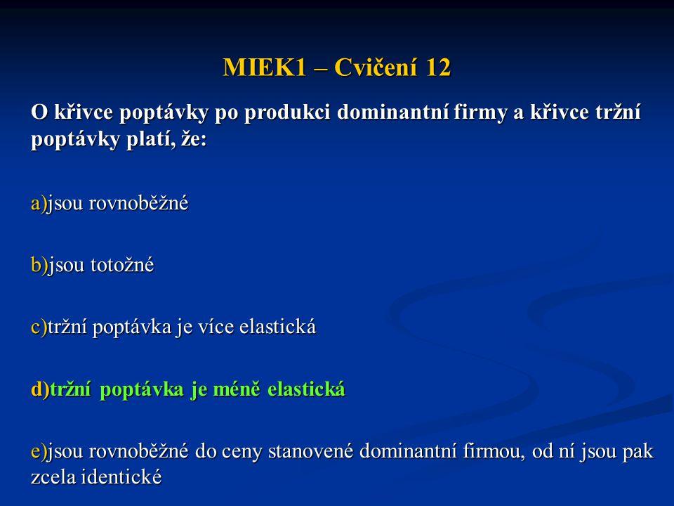 MIEK1 – Cvičení 12 O křivce poptávky po produkci dominantní firmy a křivce tržní poptávky platí, že: a)jsou rovnoběžné b)jsou totožné c)tržní poptávka