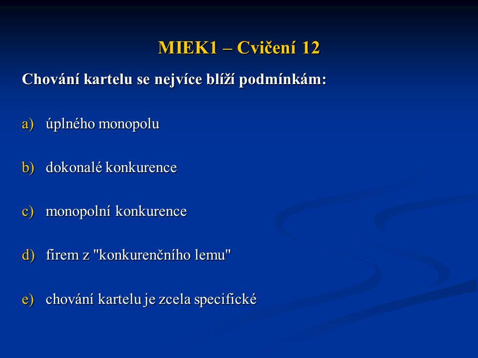 MIEK1 – Cvičení 12 Chování kartelu se nejvíce blíží podmínkám: a)úplného monopolu b)dokonalé konkurence c)monopolní konkurence d)firem z