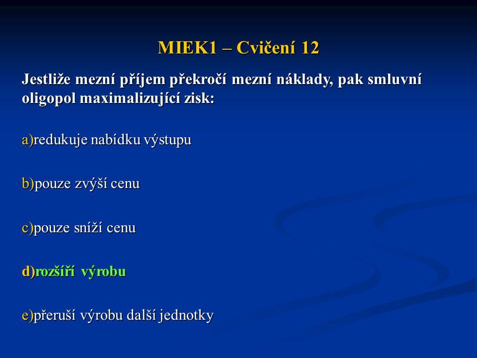 MIEK1 – Cvičení 12 Jestliže mezní příjem překročí mezní náklady, pak smluvní oligopol maximalizující zisk: a)redukuje nabídku výstupu b)pouze zvýší ce