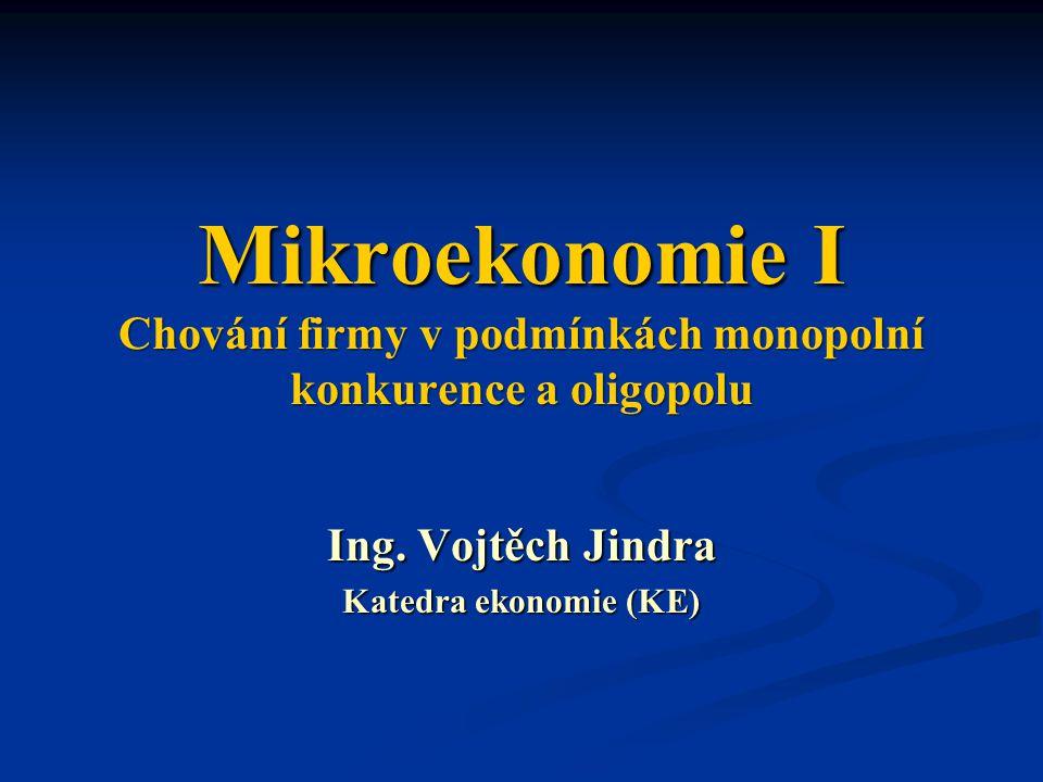 Mikroekonomie I Chování firmy v podmínkách monopolní konkurence a oligopolu Ing. Vojtěch Jindra Katedra ekonomie (KE)