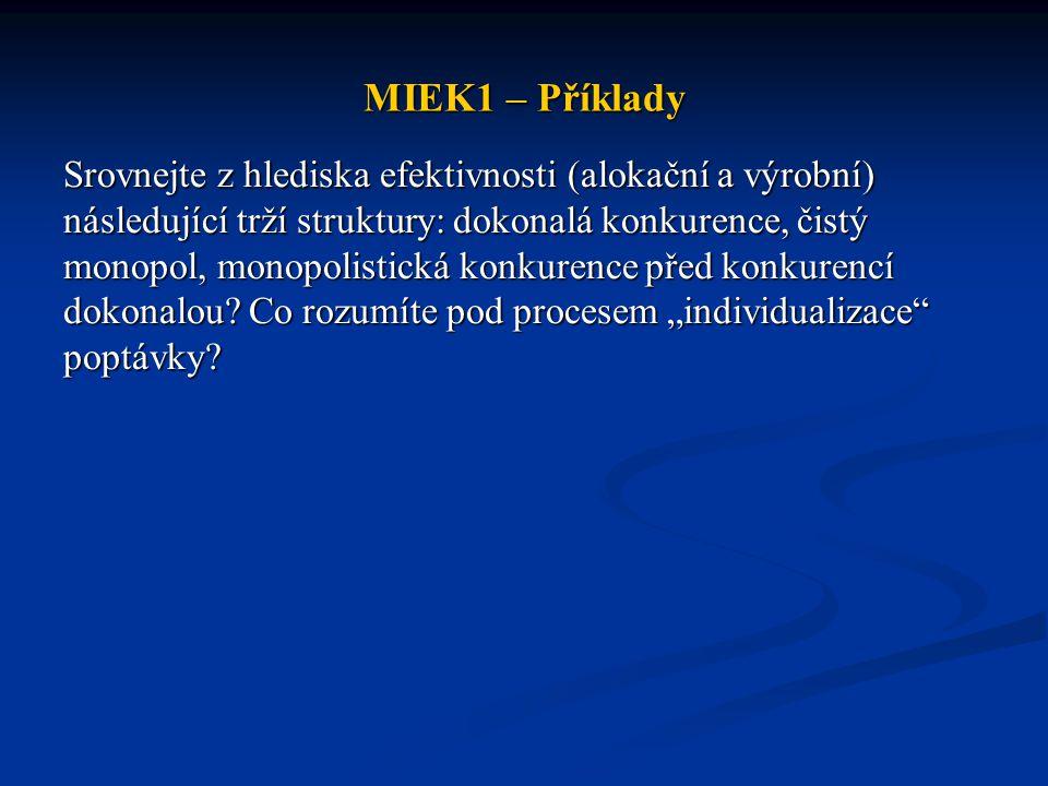 MIEK1 – Příklady Srovnejte z hlediska efektivnosti (alokační a výrobní) následující trží struktury: dokonalá konkurence, čistý monopol, monopolistická