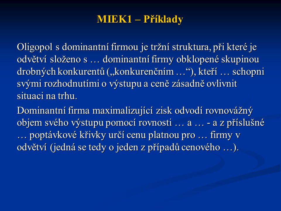 MIEK1 – Příklady Oligopol s dominantní firmou je tržní struktura, při které je odvětví složeno s … dominantní firmy obklopené skupinou drobných konkur