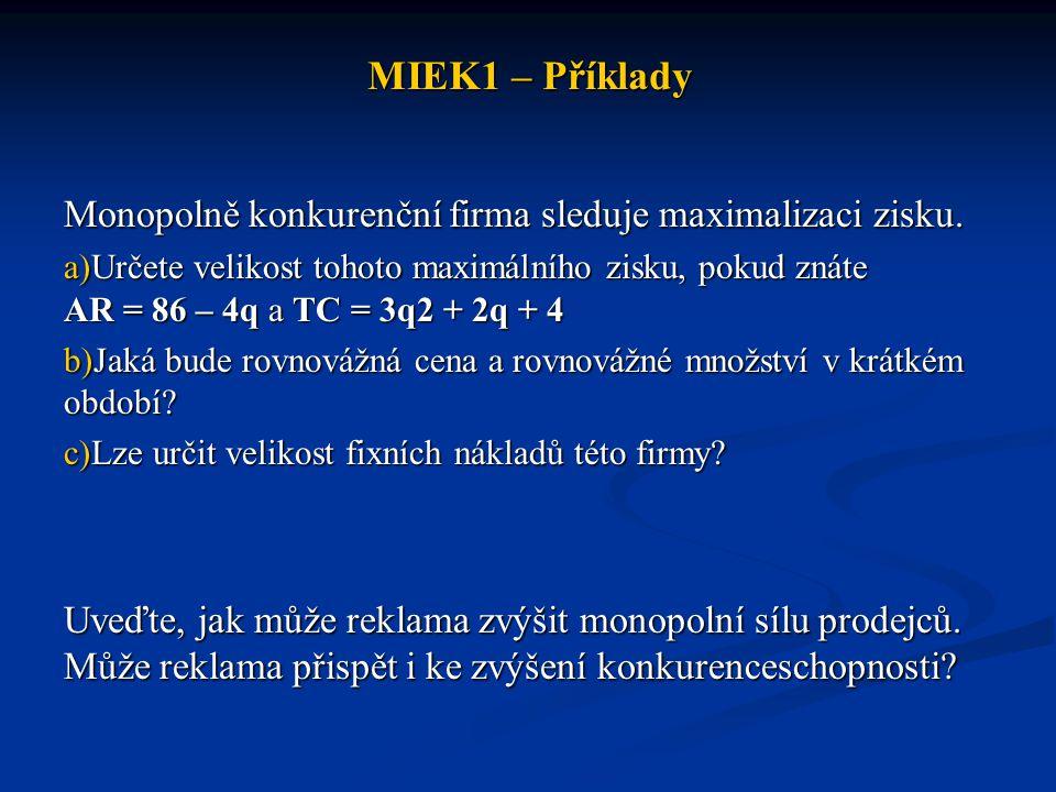 MIEK1 – Příklady Monopolně konkurenční firma sleduje maximalizaci zisku. a)Určete velikost tohoto maximálního zisku, pokud znáte AR = 86 – 4q a TC = 3