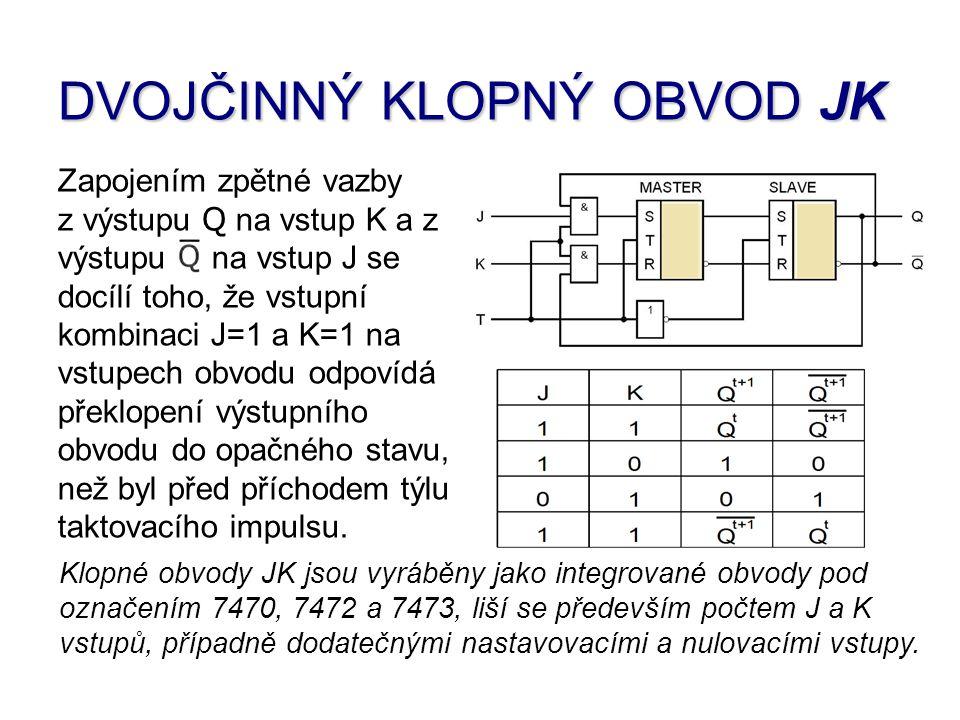 DVOJČINNÝ KLOPNÝ OBVOD JK Zapojením zpětné vazby z výstupu Q na vstup K a z výstupu na vstup J se docílí toho, že vstupní kombinaci J=1 a K=1 na vstupech obvodu odpovídá překlopení výstupního obvodu do opačného stavu, než byl před příchodem týlu taktovacího impulsu.