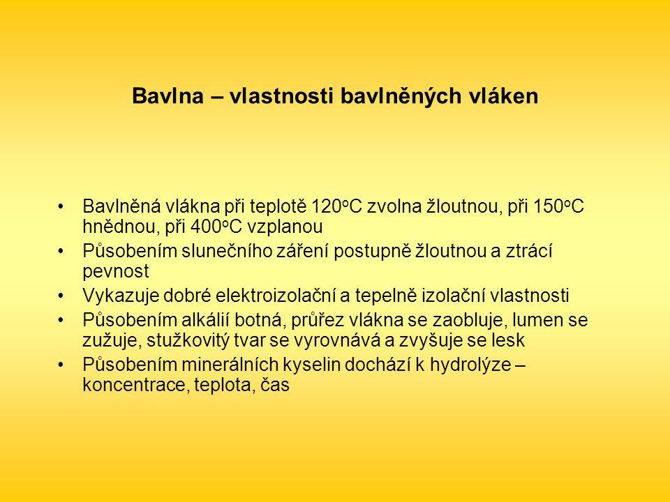Bavlna – vlastnosti bavlněných vláken Bavlněná vlákna při teplotě 120 o C zvolna žloutnou, při 150 o C hnědnou, při 400 o C vzplanou Působením slunečního záření postupně žloutnou a ztrácí pevnost Vykazuje dobré elektroizolační a tepelně izolační vlastnosti Působením alkálií botná, průřez vlákna se zaobluje, lumen se zužuje, stužkovitý tvar se vyrovnává a zvyšuje se lesk Působením minerálních kyselin dochází k hydrolýze – koncentrace, teplota, čas
