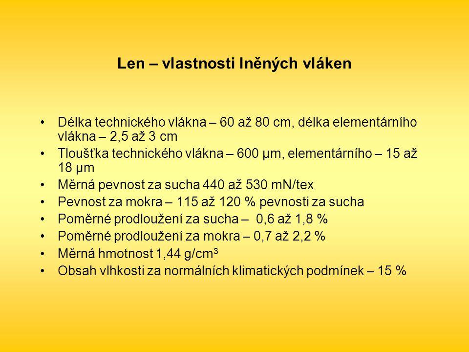 Len – vlastnosti lněných vláken Délka technického vlákna – 60 až 80 cm, délka elementárního vlákna – 2,5 až 3 cm Tloušťka technického vlákna – 600 μm, elementárního – 15 až 18 μm Měrná pevnost za sucha 440 až 530 mN/tex Pevnost za mokra – 115 až 120 % pevnosti za sucha Poměrné prodloužení za sucha – 0,6 až 1,8 % Poměrné prodloužení za mokra – 0,7 až 2,2 % Měrná hmotnost 1,44 g/cm 3 Obsah vlhkosti za normálních klimatických podmínek – 15 %