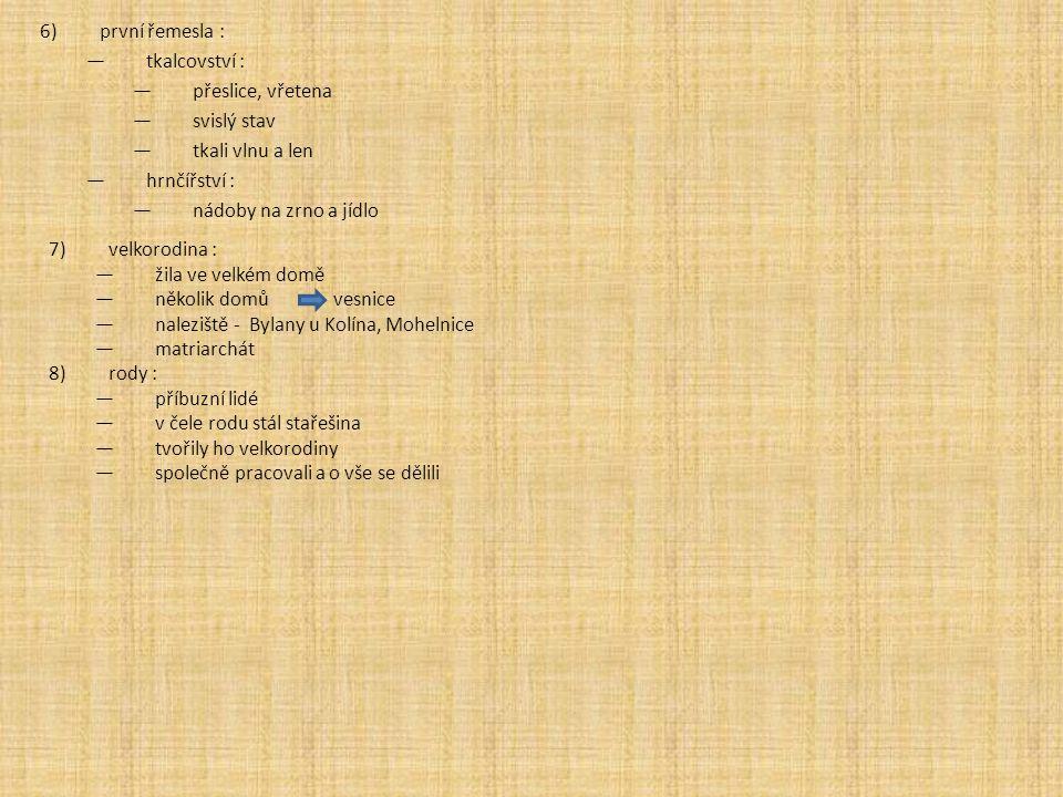 6)první řemesla : —tkalcovství : —přeslice, vřetena —svislý stav —tkali vlnu a len —hrnčířství : —nádoby na zrno a jídlo 7)velkorodina : —žila ve velk