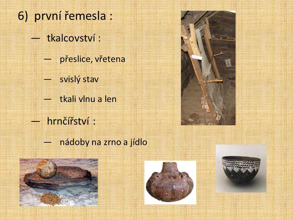 6)první řemesla : —tkalcovství : —přeslice, vřetena —svislý stav —tkali vlnu a len —hrnčířství : —nádoby na zrno a jídlo