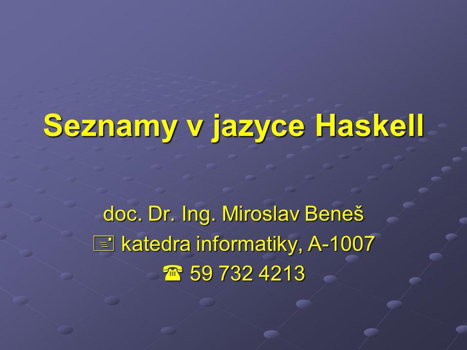 Seznamy v jazyce Haskell doc. Dr. Ing. Miroslav Beneš  katedra informatiky, A-1007  59 732 4213