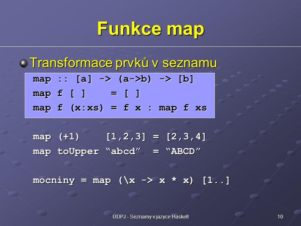10ÚDPJ - Seznamy v jazyce Haskell Funkce map Transformace prvků v seznamu map :: [a] -> (a->b) -> [b] map f [ ] = [ ] map f (x:xs) = f x : map f xs map (+1) [1,2,3] = [2,3,4] map toUpper abcd = ABCD mocniny = map (\x -> x * x) [1..]