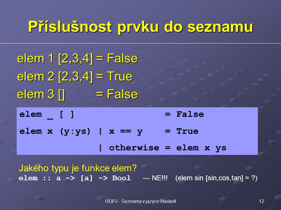 12ÚDPJ - Seznamy v jazyce Haskell Příslušnost prvku do seznamu elem 1 [2,3,4] = False elem 2 [2,3,4] = True elem 3 [] = False elem _ [ ] = False elem x (y:ys) | x == y = True | otherwise = elem x ys Jakého typu je funkce elem.