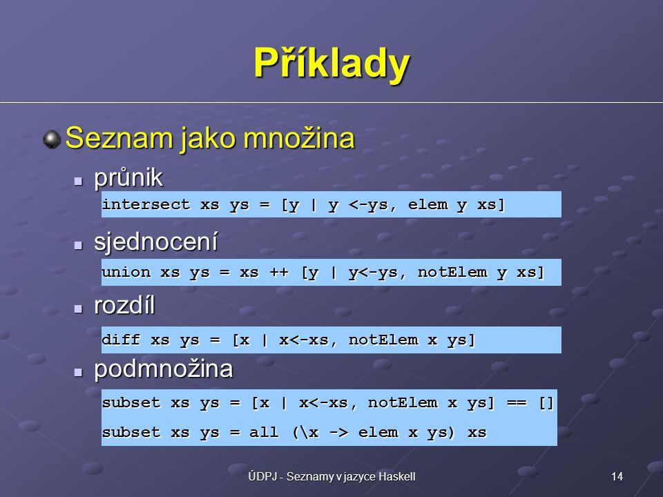 14ÚDPJ - Seznamy v jazyce Haskell Příklady Seznam jako množina průnik průnik sjednocení sjednocení rozdíl rozdíl podmnožina podmnožina intersect xs ys = [y | y <-ys, elem y xs] union xs ys = xs ++ [y | y<-ys, notElem y xs] diff xs ys = [x | x<-xs, notElem x ys] subset xs ys = [x | x<-xs, notElem x ys] == [] subset xs ys = all (\x -> elem x ys) xs