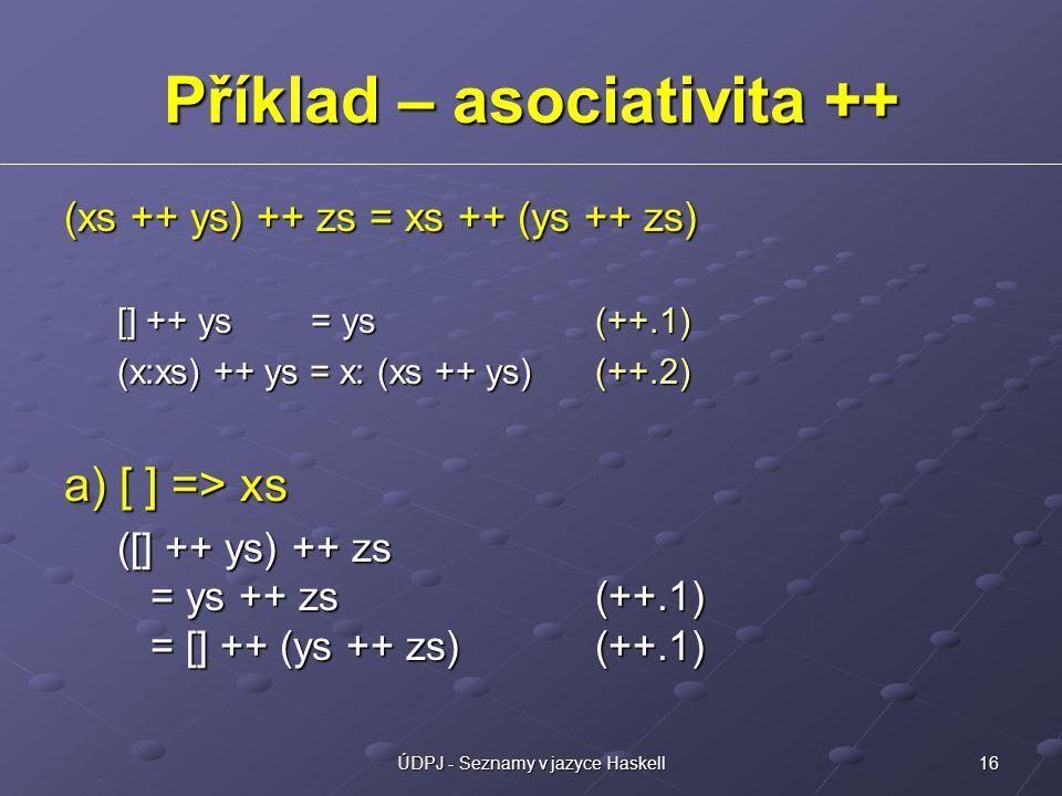 16ÚDPJ - Seznamy v jazyce Haskell Příklad – asociativita ++ (xs ++ ys) ++ zs = xs ++ (ys ++ zs) [] ++ ys = ys(++.1) (x:xs) ++ ys = x: (xs ++ ys) (++.2) a) [ ] => xs ([] ++ ys) ++ zs = ys ++ zs (++.1) = [] ++ (ys ++ zs) (++.1)