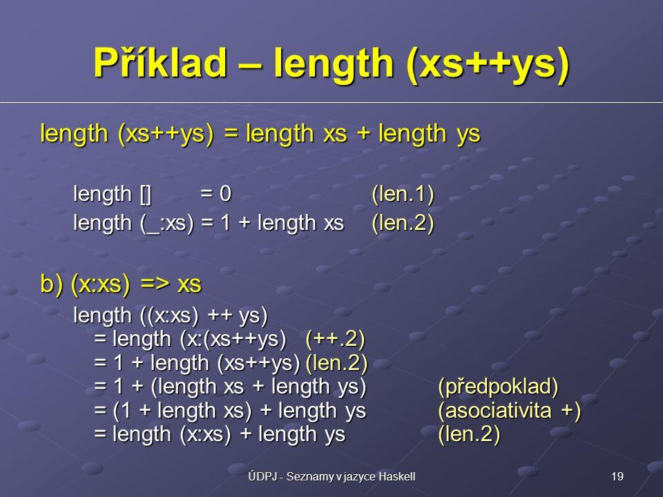 19ÚDPJ - Seznamy v jazyce Haskell Příklad – length (xs++ys) length (xs++ys) = length xs + length ys length [] = 0(len.1) length (_:xs) = 1 + length xs(len.2) b) (x:xs) => xs length ((x:xs) ++ ys) = length (x:(xs++ys)(++.2) = 1 + length (xs++ys)(len.2) = 1 + (length xs + length ys) (předpoklad) = (1 + length xs) + length ys(asociativita +) = length (x:xs) + length ys(len.2)