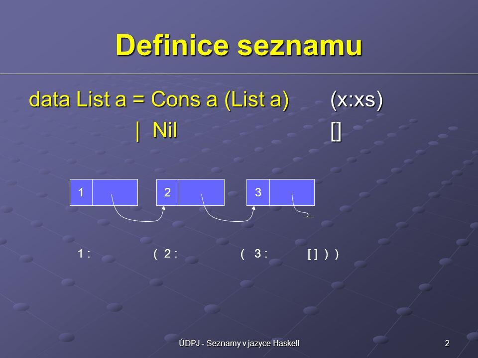 13ÚDPJ - Seznamy v jazyce Haskell Poznámka k typovým třídám Třída – množina typů s určitými operacemi Num: +, -, *, abs, negate, signum, … Num: +, -, *, abs, negate, signum, … Eq: ==, /= Eq: ==, /= Ord: >, >=,, >=, <, <=, min, max Omezení specifikace typu elem :: Eq a => a -> [a] -> Bool elem :: Eq a => a -> [a] -> Bool minimum :: Ord a => [a] -> a minimum :: Ord a => [a] -> a sum :: Num a => [a] -> a sum :: Num a => [a] -> a