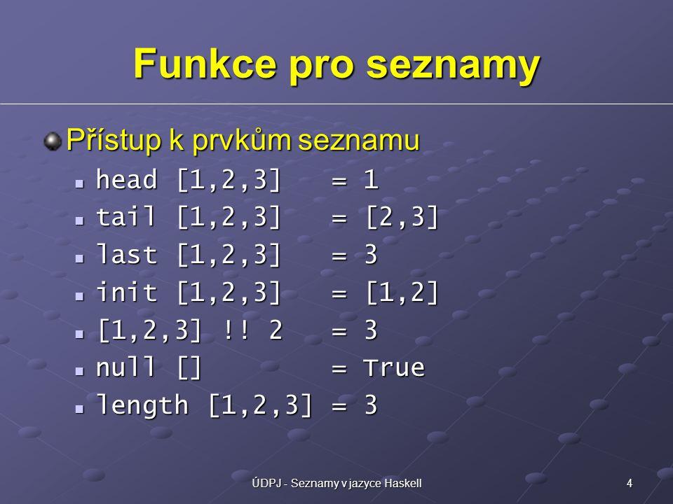 5ÚDPJ - Seznamy v jazyce Haskell Funkce pro seznamy Spojení seznamů [1,2,3] ++ [4,5] = [1,2,3,4,5] [1,2,3] ++ [4,5] = [1,2,3,4,5] [[1,2],[3],[4,5]] = [1,2,3,4,5] [[1,2],[3],[4,5]] = [1,2,3,4,5] zip [1,2] [3,4,5] = [(1,3),(2,4)] zip [1,2] [3,4,5] = [(1,3),(2,4)] zipWith (+) [1,2] [3,4] = [4,6] zipWith (+) [1,2] [3,4] = [4,6] Agregační funkce sum [1,2,3,4] = 10 sum [1,2,3,4] = 10 product [1,2,3,4] = 24 product [1,2,3,4] = 24 minimum [1,2,3,4] = 1 minimum [1,2,3,4] = 1 maximum [1,2,3,4] = 4 maximum [1,2,3,4] = 4