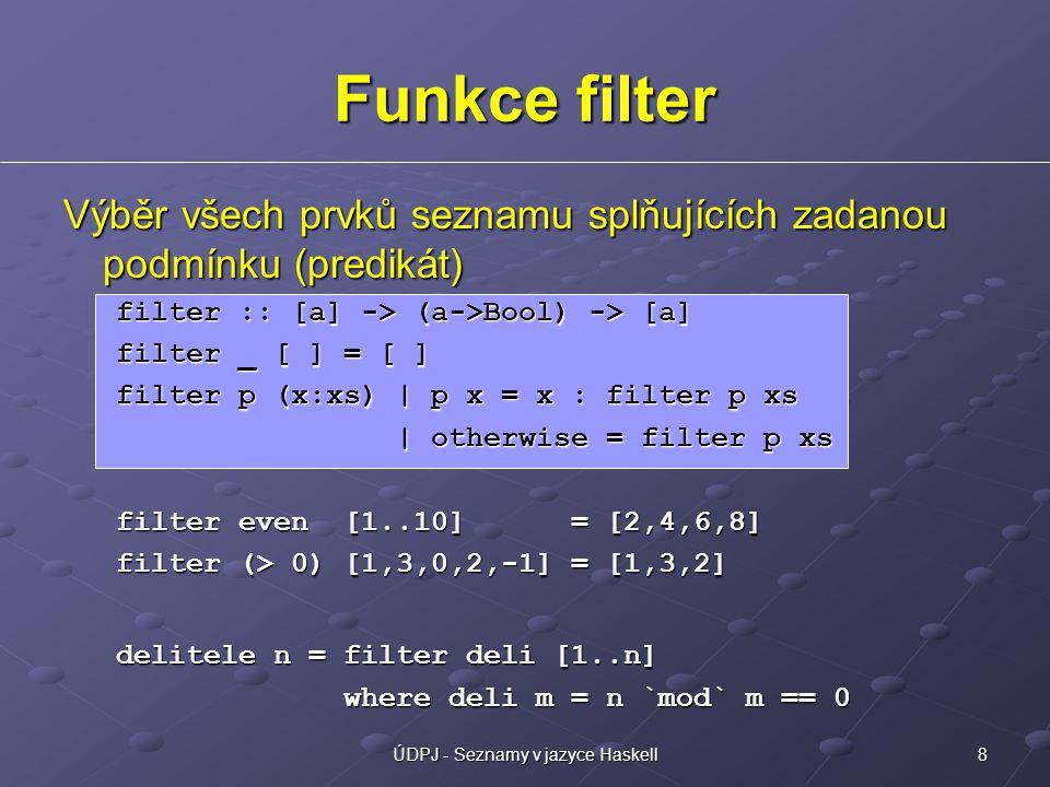 8ÚDPJ - Seznamy v jazyce Haskell Výběr všech prvků seznamu splňujících zadanou podmínku (predikát) filter :: [a] -> (a->Bool) -> [a] filter _ [ ] = [